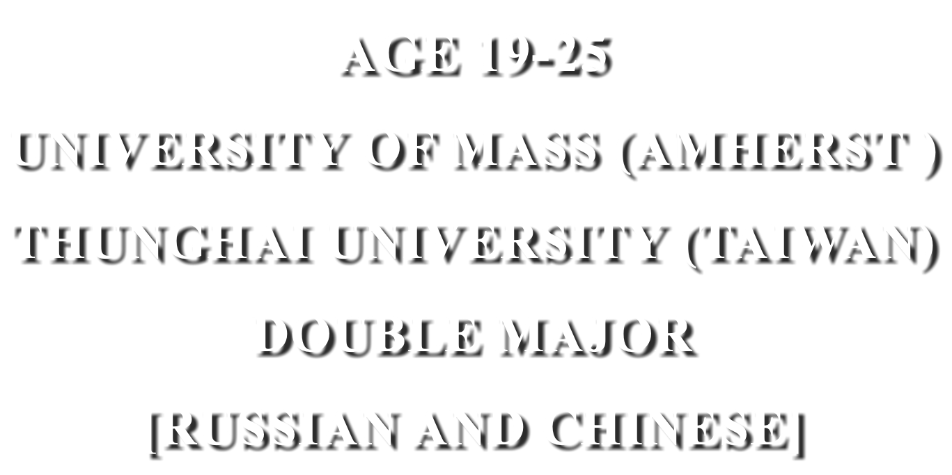 AGE 19-25 UNIVERSITY OF MASS (AMHERST ) THUNGHAI UNIVERSITY (TAIWAN) DOUBLE MAJOR [RUSSIAN AND CHINESE MAJOR]
